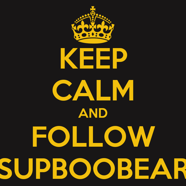 KEEP CALM AND FOLLOW SUPBOOBEAR