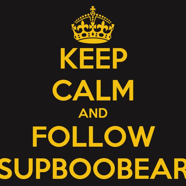 KEEP CALM AND FOLLOW SUPBOOBEAR