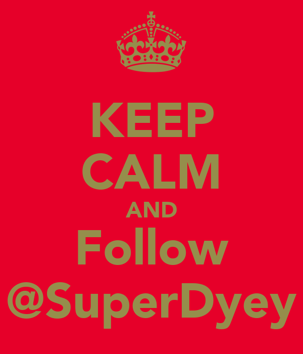 KEEP CALM AND Follow @SuperDyey