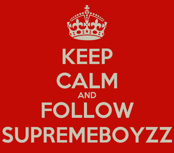 KEEP CALM AND FOLLOW SUPREMEBOYZZ