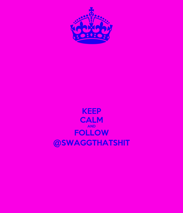 KEEP CALM AND FOLLOW @SWAGGTHATSHIT