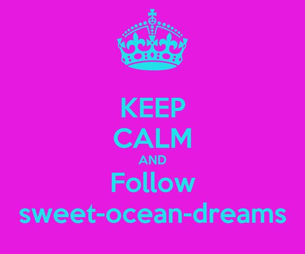 KEEP CALM AND Follow sweet-ocean-dreams