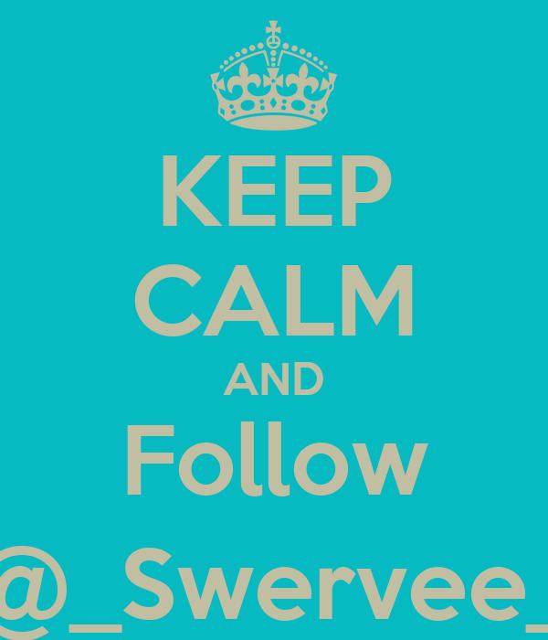 KEEP CALM AND Follow @_Swervee_