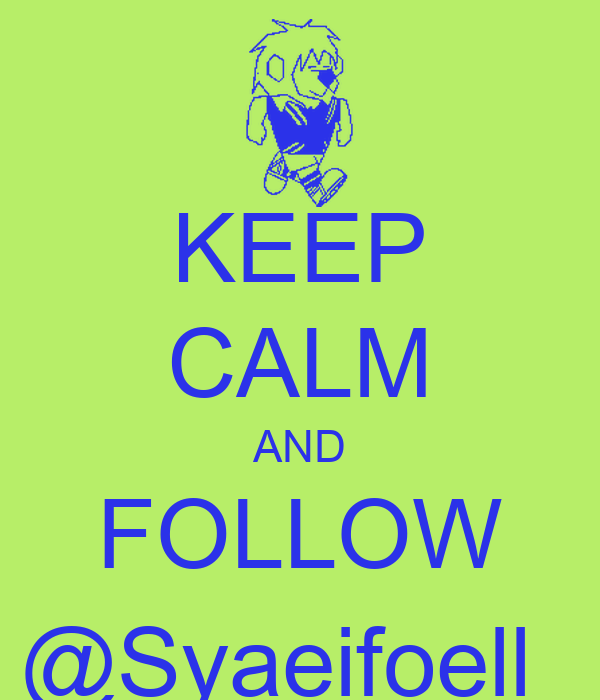KEEP CALM AND FOLLOW @Syaeifoell_
