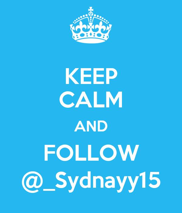 KEEP CALM AND FOLLOW @_Sydnayy15