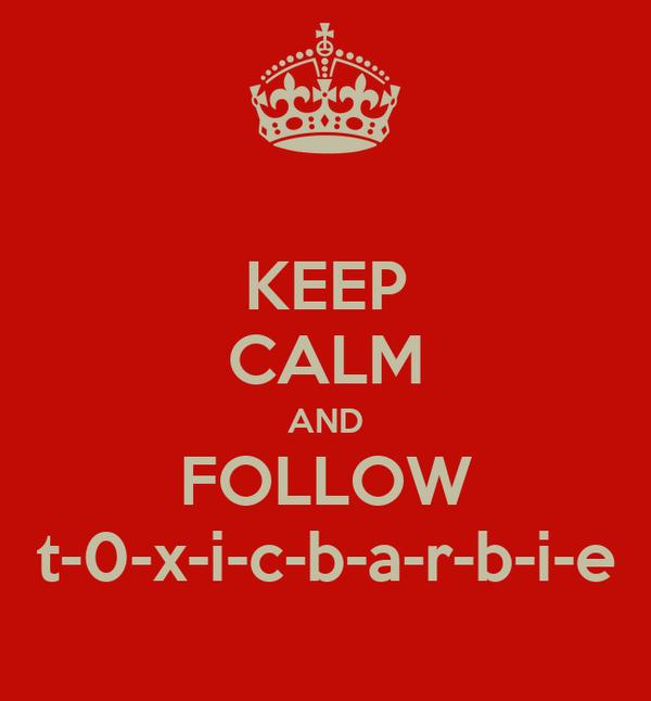 KEEP CALM AND FOLLOW t-0-x-i-c-b-a-r-b-i-e