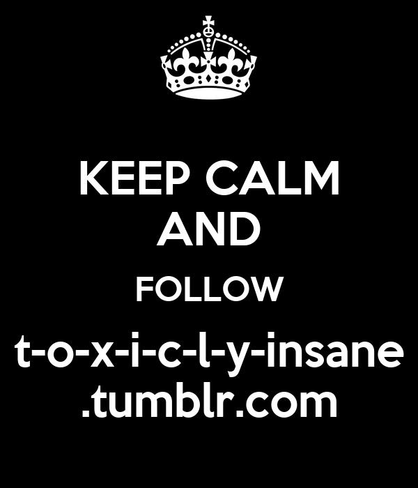 KEEP CALM AND FOLLOW t-o-x-i-c-l-y-insane .tumblr.com
