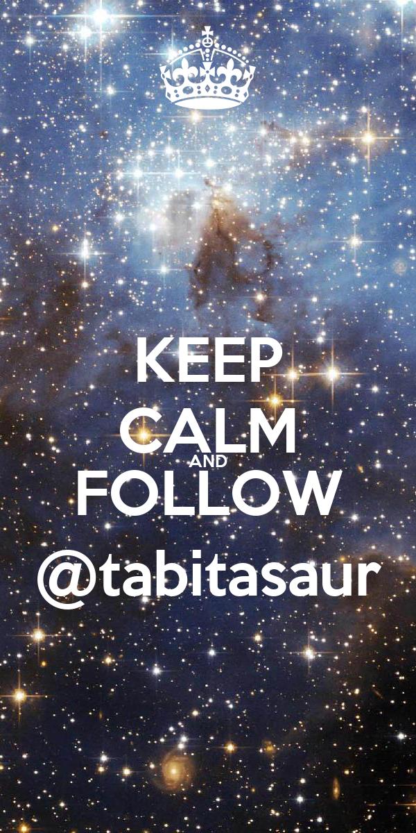 KEEP CALM AND FOLLOW @tabitasaur