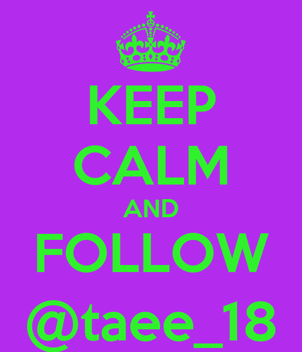 KEEP CALM AND FOLLOW @taee_18