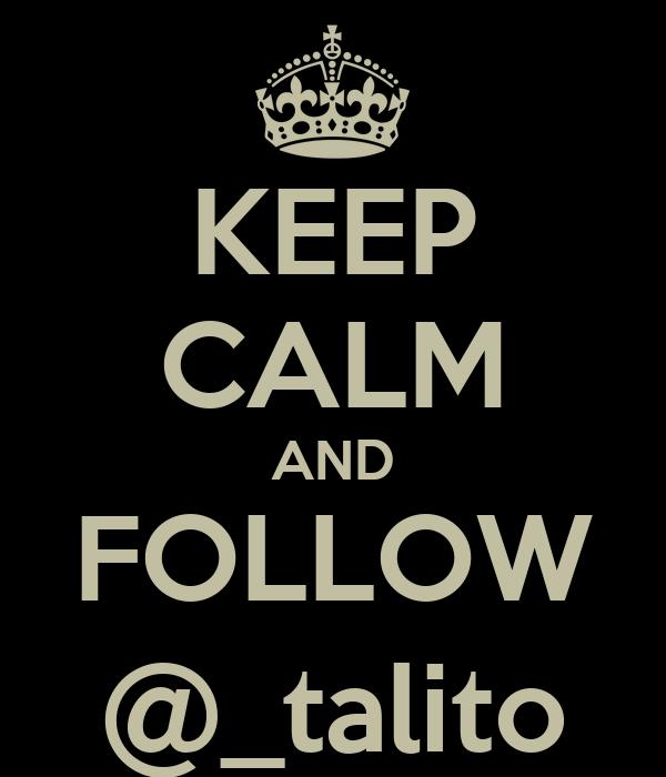 KEEP CALM AND FOLLOW @_talito
