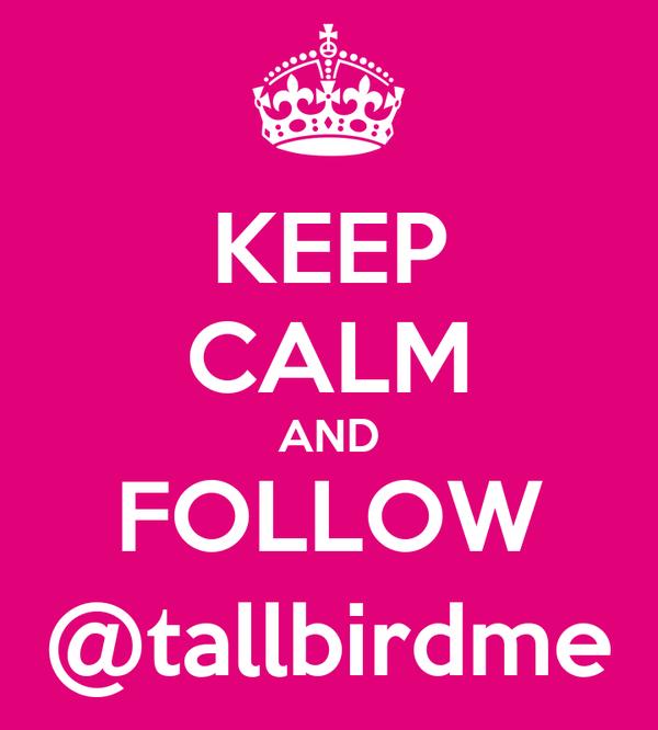 KEEP CALM AND FOLLOW @tallbirdme