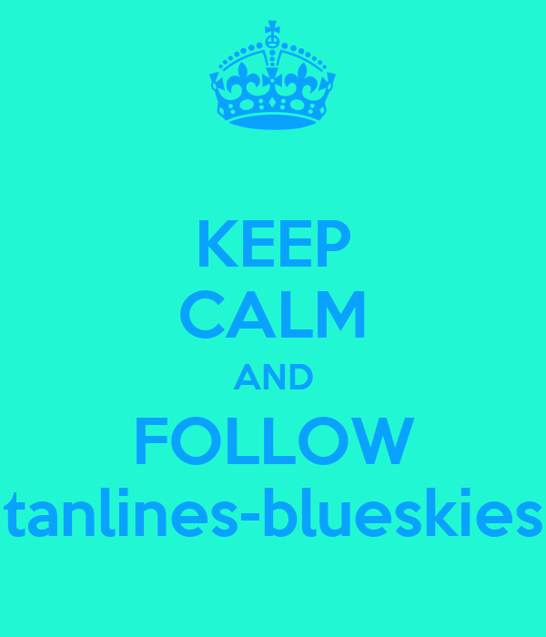 KEEP CALM AND FOLLOW tanlines-blueskies
