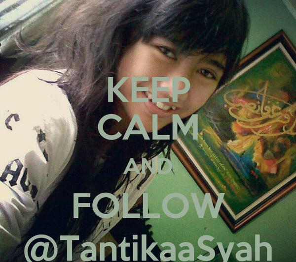 KEEP CALM AND FOLLOW @TantikaaSyah