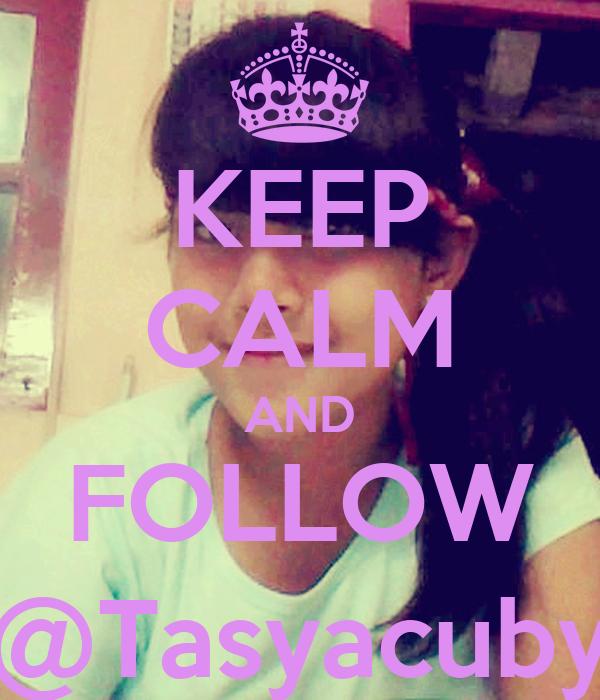 KEEP CALM AND FOLLOW @Tasyacuby