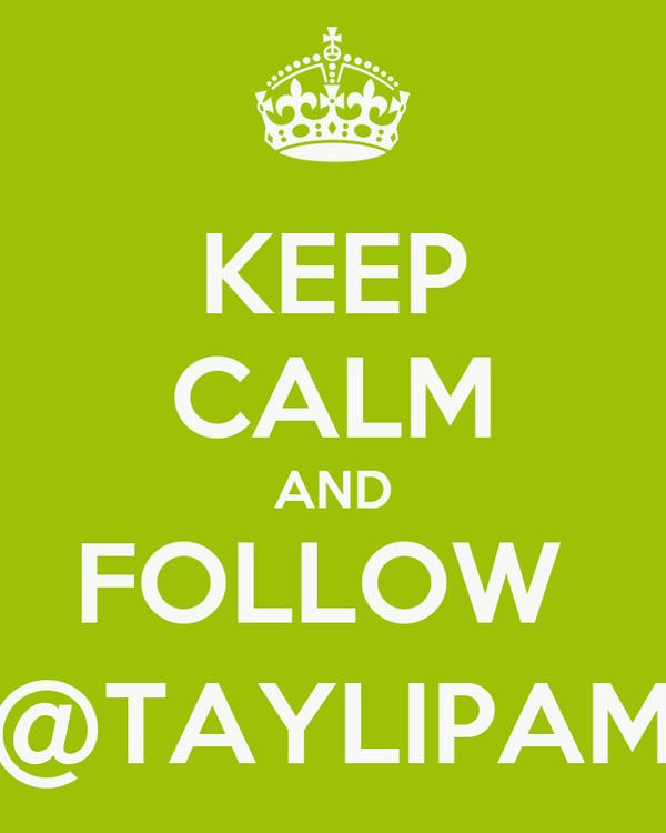 KEEP CALM AND FOLLOW  @TAYLIPAM