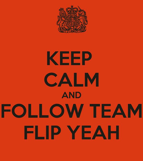 KEEP  CALM AND FOLLOW TEAM FLIP YEAH