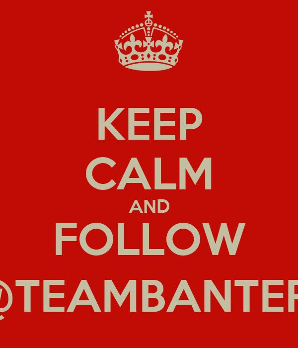 KEEP CALM AND FOLLOW @TEAMBANTER1