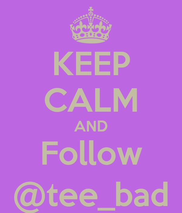 KEEP CALM AND Follow @tee_bad