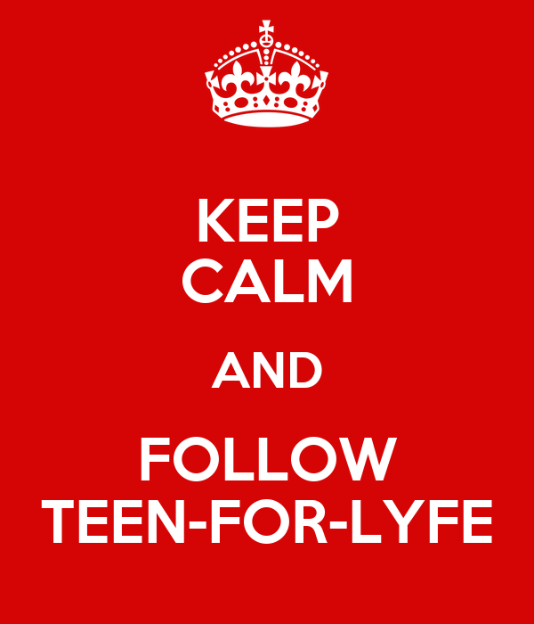 KEEP CALM AND FOLLOW TEEN-FOR-LYFE