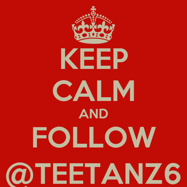 KEEP CALM AND FOLLOW @TEETANZ6