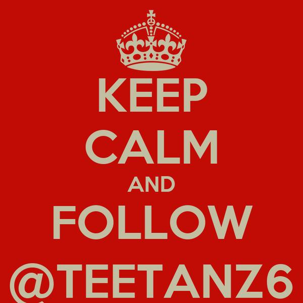 KEEP CALM AND FOLLOW @TEETANZ6