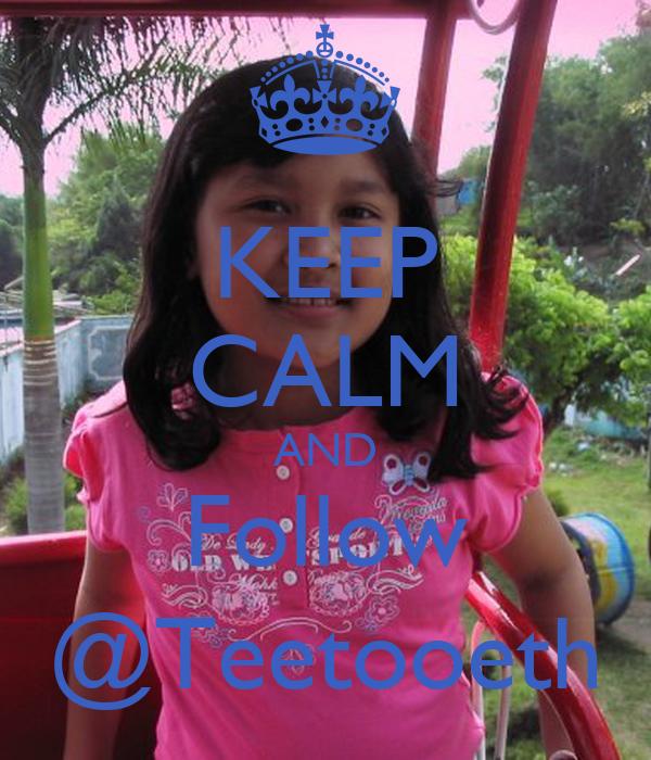 KEEP CALM AND Follow @Teetooeth