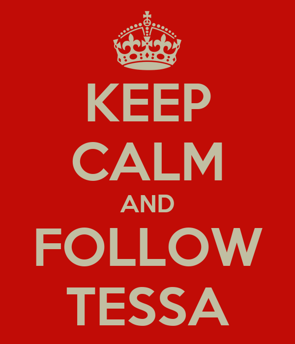 KEEP CALM AND FOLLOW TESSA