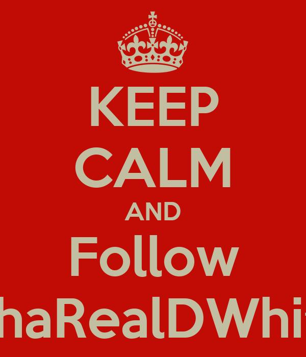 KEEP CALM AND Follow ThaRealDWhitt
