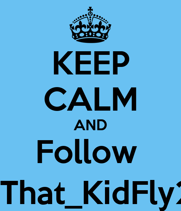 KEEP CALM AND Follow  @That_KidFly23