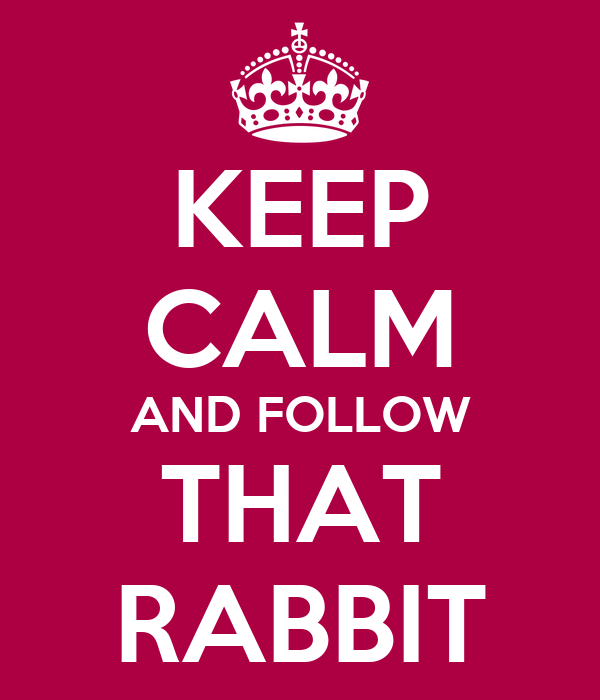 KEEP CALM AND FOLLOW THAT RABBIT