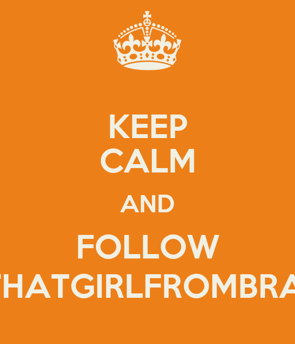 KEEP CALM AND FOLLOW @THATGIRLFROMBRAVE