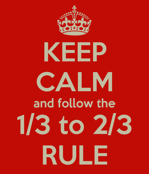 KEEP CALM and follow the 1/3 to 2/3 RULE