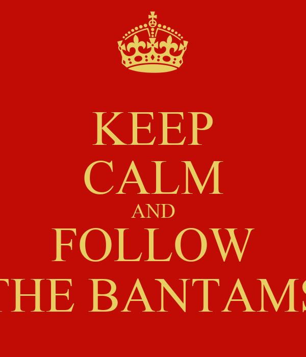 KEEP CALM AND FOLLOW THE BANTAMS