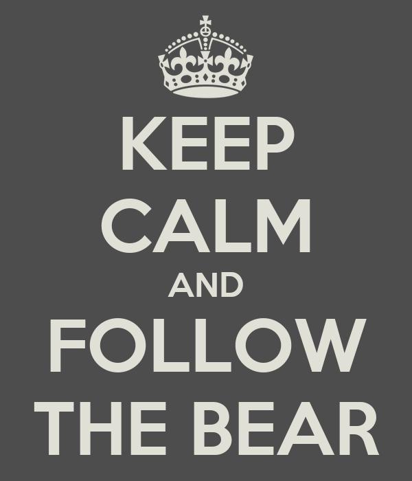 KEEP CALM AND FOLLOW THE BEAR