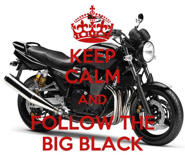 KEEP CALM AND FOLLOW THE BIG BLACK