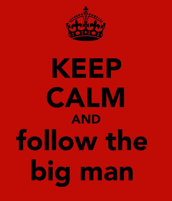 KEEP CALM AND follow the  big man