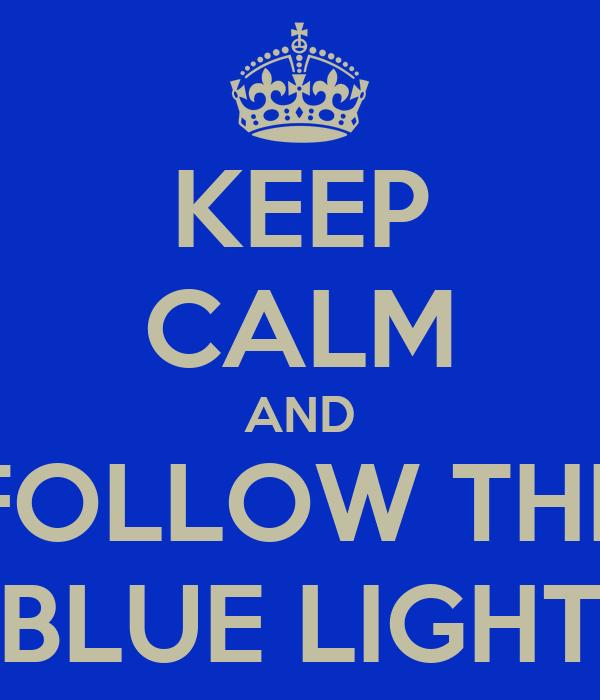 KEEP CALM AND FOLLOW THE BLUE LIGHT