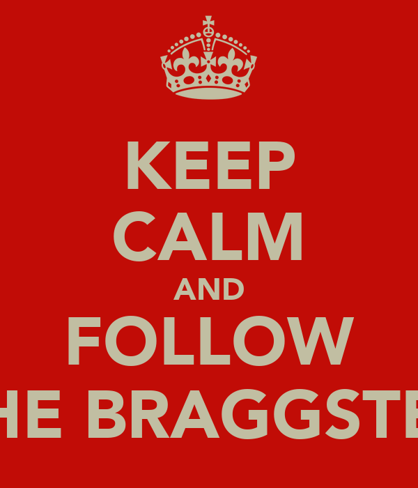 KEEP CALM AND FOLLOW THE BRAGGSTER