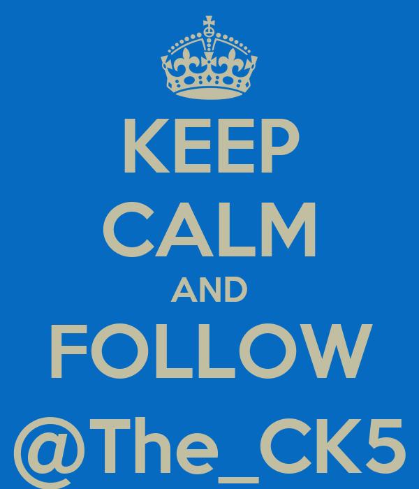KEEP CALM AND FOLLOW @The_CK5