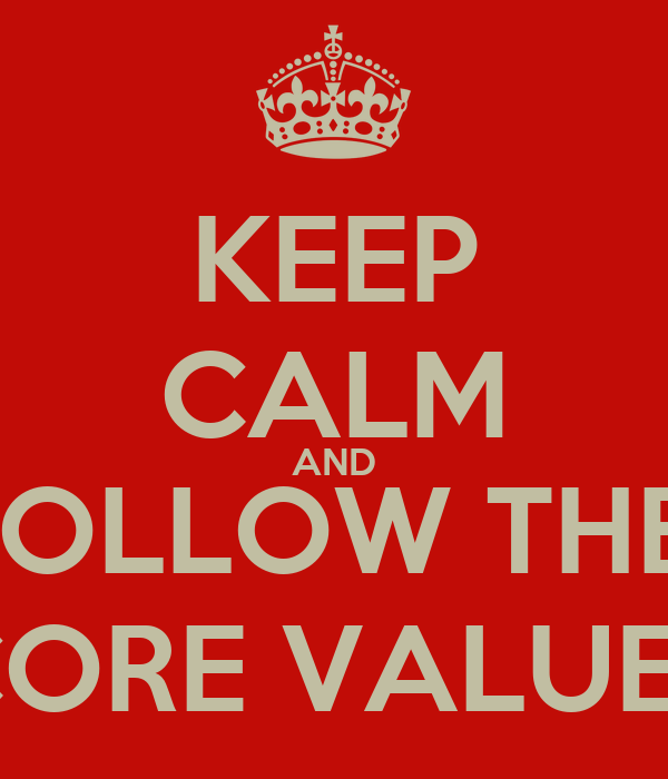 KEEP CALM AND FOLLOW THE  CORE VALUES