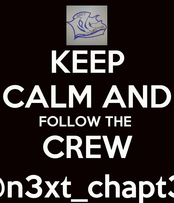 KEEP CALM AND FOLLOW THE  CREW @n3xt_chapt3r