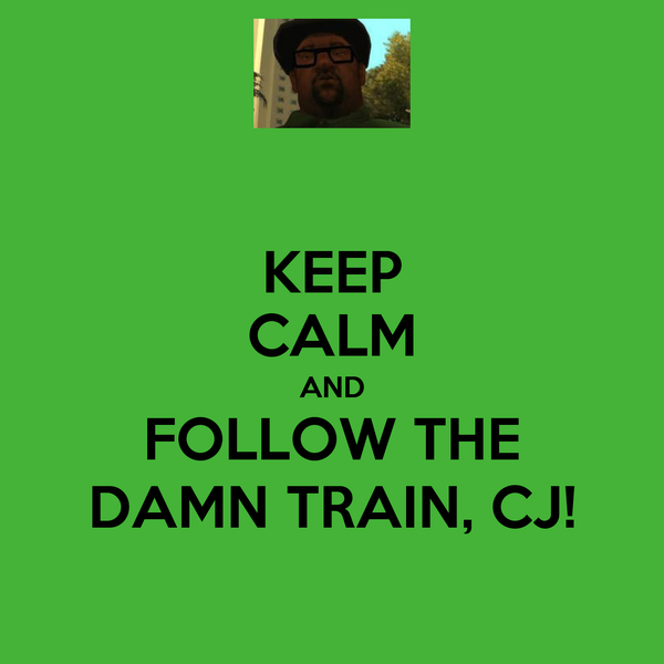 KEEP CALM AND FOLLOW THE DAMN TRAIN, CJ!