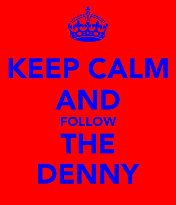 KEEP CALM AND FOLLOW THE DENNY