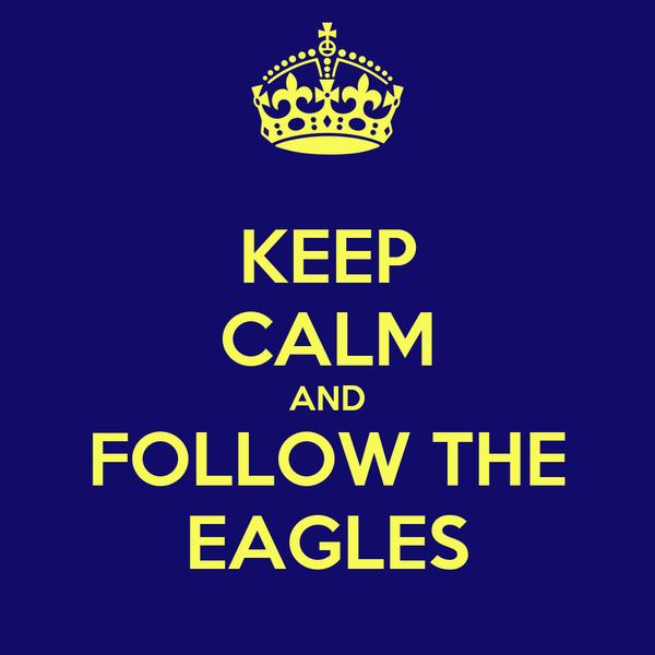 KEEP CALM AND FOLLOW THE EAGLES
