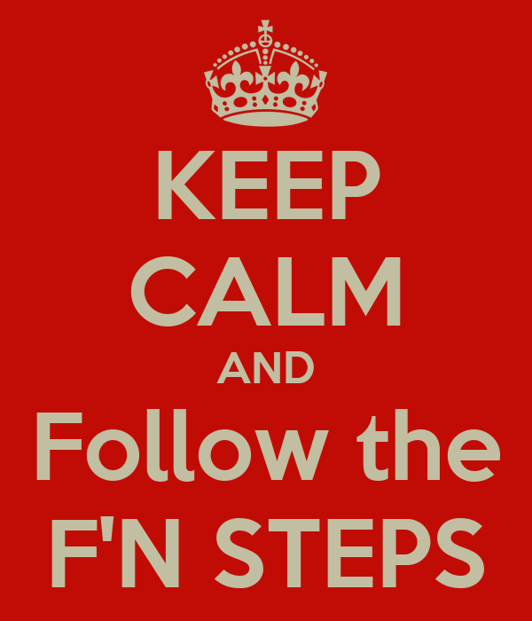 KEEP CALM AND Follow the F'N STEPS