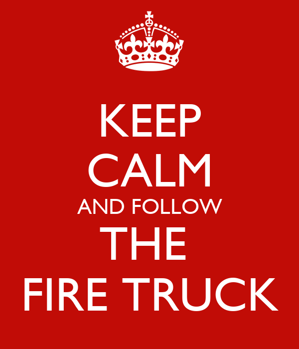 KEEP CALM AND FOLLOW THE  FIRE TRUCK