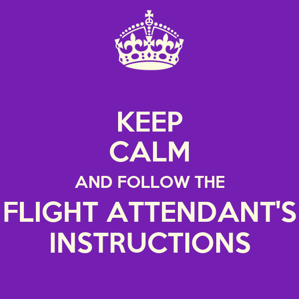 KEEP CALM AND FOLLOW THE FLIGHT ATTENDANT'S INSTRUCTIONS