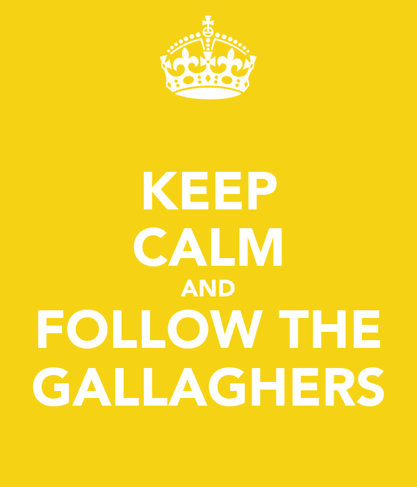 KEEP CALM AND FOLLOW THE GALLAGHERS