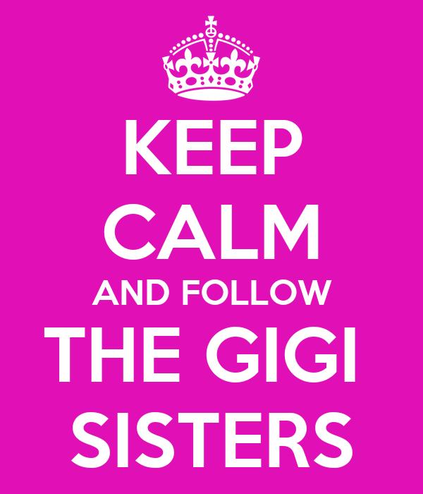 KEEP CALM AND FOLLOW THE GIGI  SISTERS