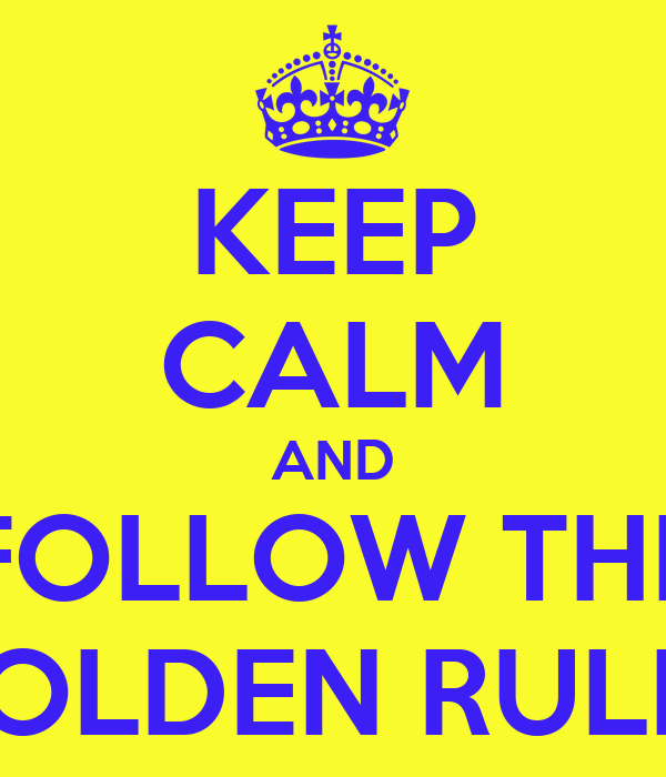 KEEP CALM AND FOLLOW THE GOLDEN RULES
